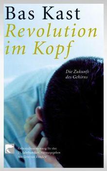 Revolution im Kopf: Die Zukunft des Gehirns. Gebrauchsanweisungen für das 21. Jahrhundert