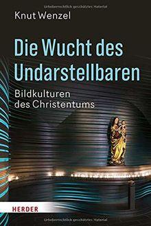Die Wucht des Undarstellbaren: Bildkulturen des Christentums