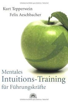 Mentales Intuitions-Training für Führungskräfte - Erfolgreich durch intuitives Mangement: Erfolgreich durch Mangement