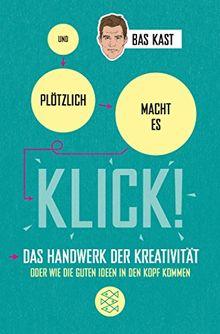 Und plötzlich macht es KLICK!: Das Handwerk der Kreativität oder wie die guten Ideen in den Kopf kommen