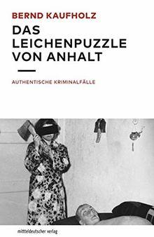 Das Leichenpuzzle von Anhalt: Authentische Kriminalfälle
