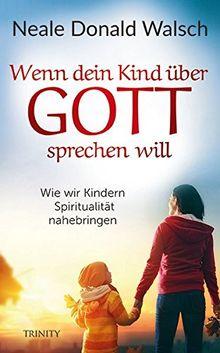 Wenn dein Kind über Gott sprechen will: Wie wir Kindern Spiritualität nahebringen