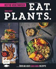 Eat. Plants. – Heftig vegetarisch: Über 80 juicy Soulfood-Rezepte