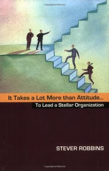It Takes a Lot More Than Attitude...: To Lead a Stellar Organization