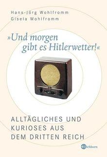 Und morgen gibt es Hitlerwetter! Alltägliches und Kurioses aus dem Dritten Reich