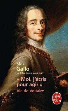Moi, J'Ecris Pour Agir: Vie de Voltaire (Le Livre de Poche)