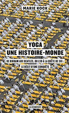 Yoga, une histoire-monde : De Birkam aux Beatles, du LSD à la quête de soi : le récit d'une conquête